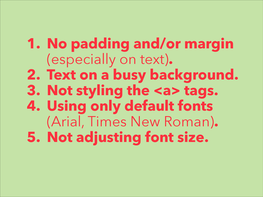 1. No padding and/or margin (especially on text...