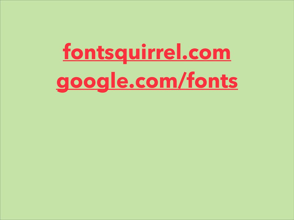 fontsquirrel.com google.com/fonts ! !