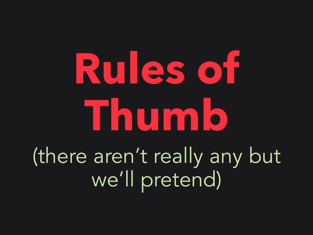 Rules of Thumb (there aren't really any but we'...