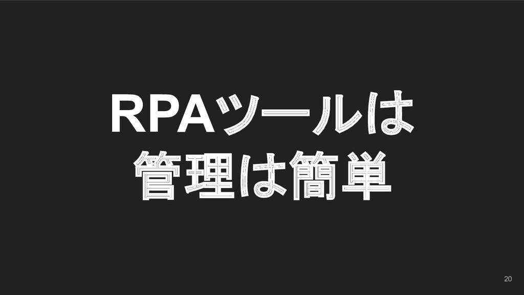 RPAツールは 管理は簡単 20