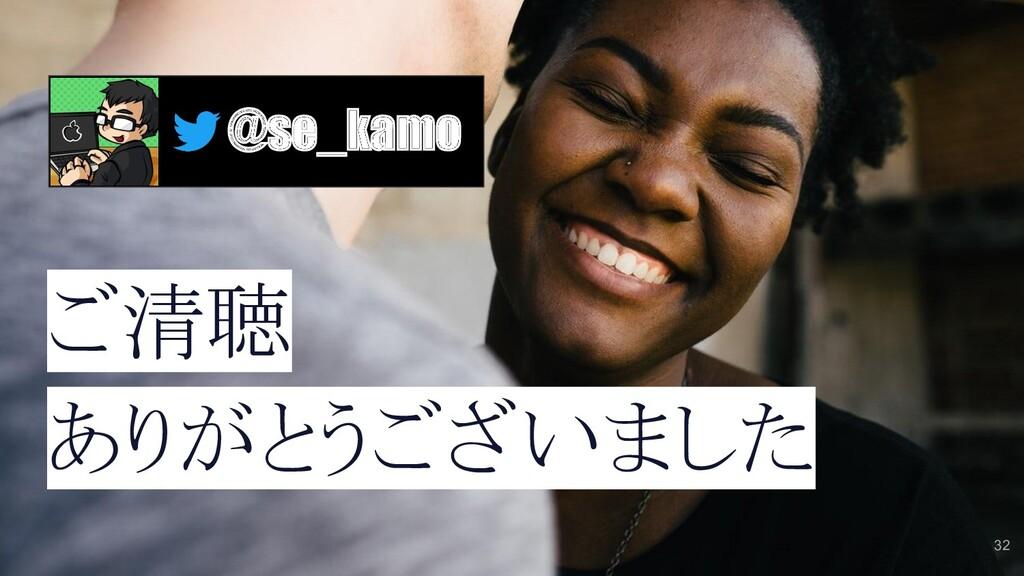 32 ご清聴 ありがとうございました @se_kamo