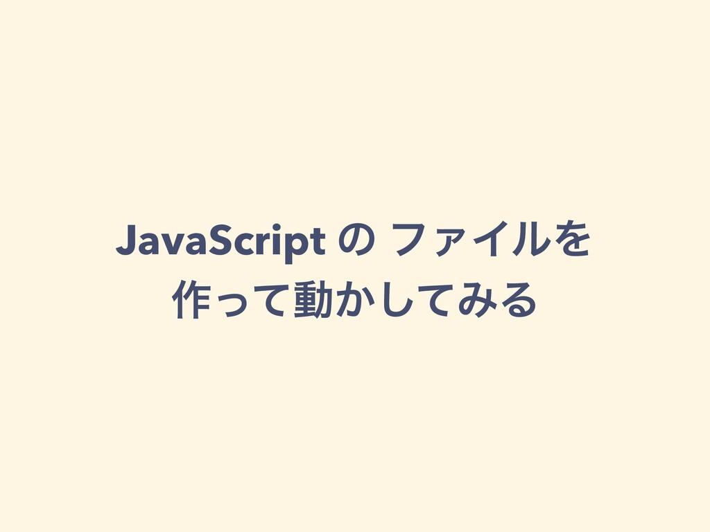 JavaScript ͷ ϑΝΠϧΛ ࡞ͬͯಈ͔ͯ͠ΈΔ