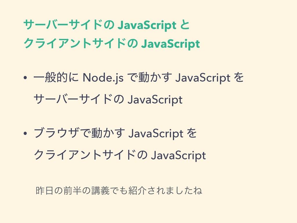 αʔόʔαΠυͷ JavaScript ͱ ΫϥΠΞϯταΠυͷ JavaScript • Ұ...