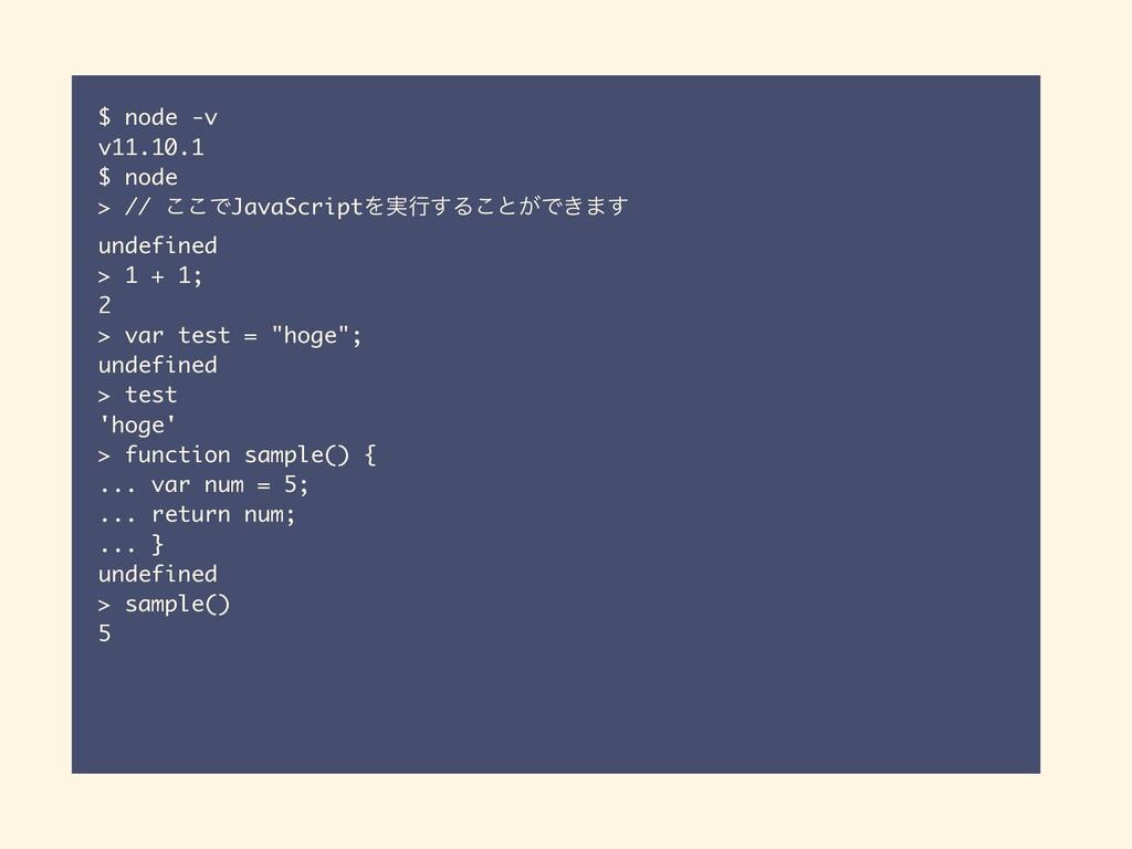 $ node -v v11.10.1 $ node > // ͜͜ͰJavaScriptΛ࣮ߦ...