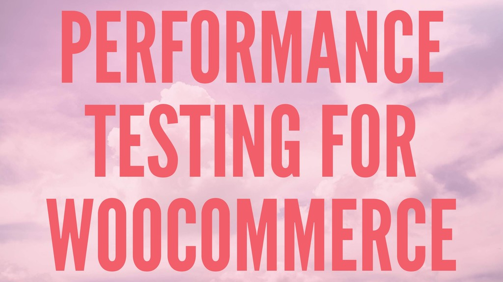 PERFORMANCE TESTING FOR WOOCOMMERCE