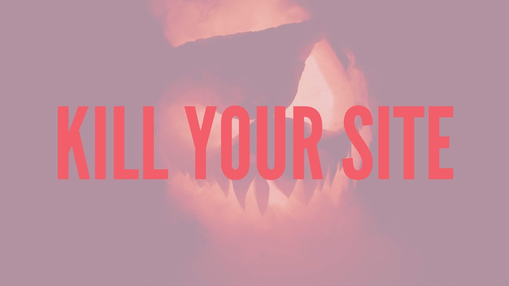 KILL YOUR SITE