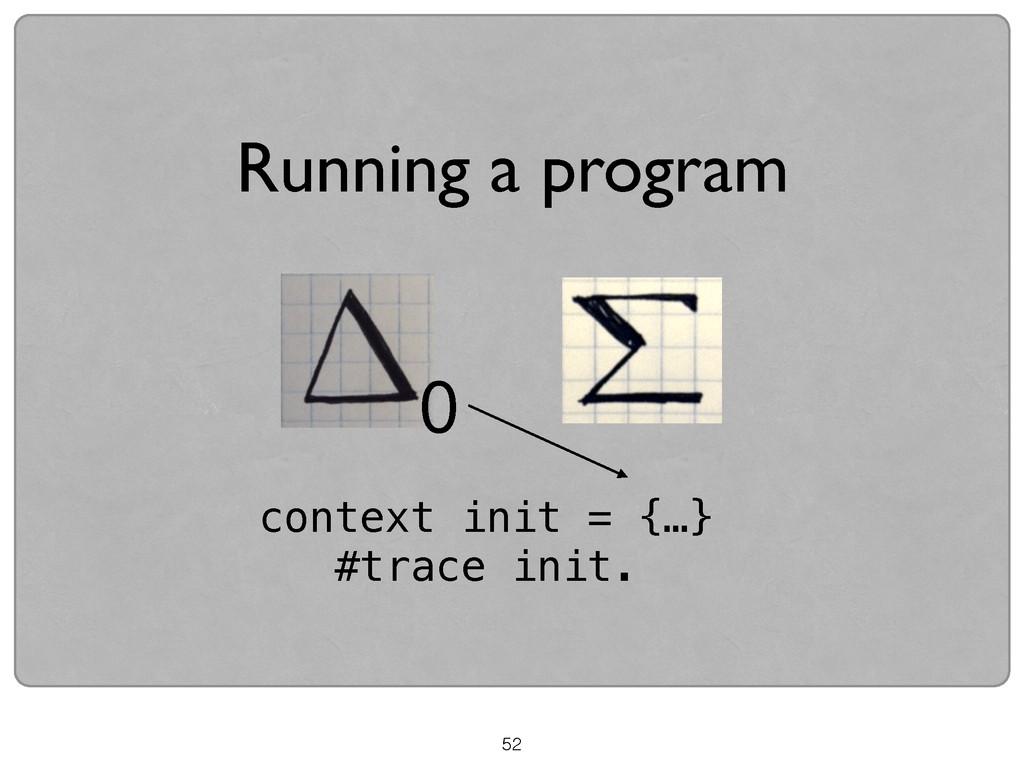 52 Running a program context init = {…} #trace ...