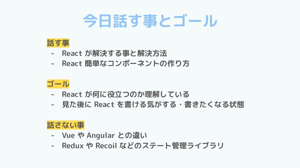 今日話す事とゴール 話す事 - React が解決する事と解決方法 - React 簡単なコン...