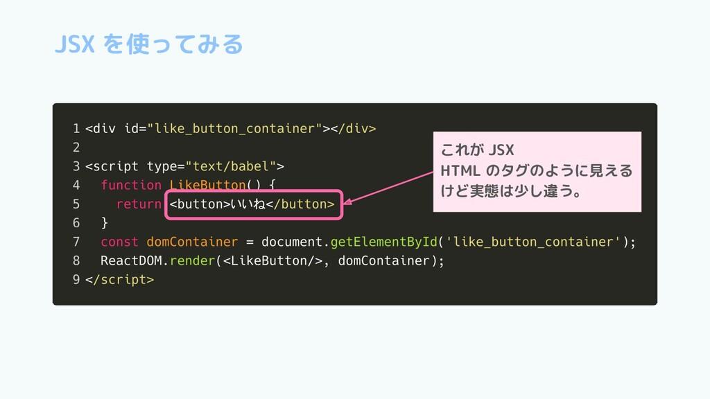 JSX を使ってみる これが JSX HTML のタグのように見える けど実態は少し違う。