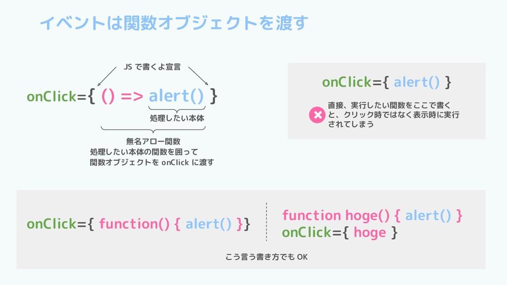 イベントは関数オブジェクトを渡す onClick={ () => alert() } JS で...