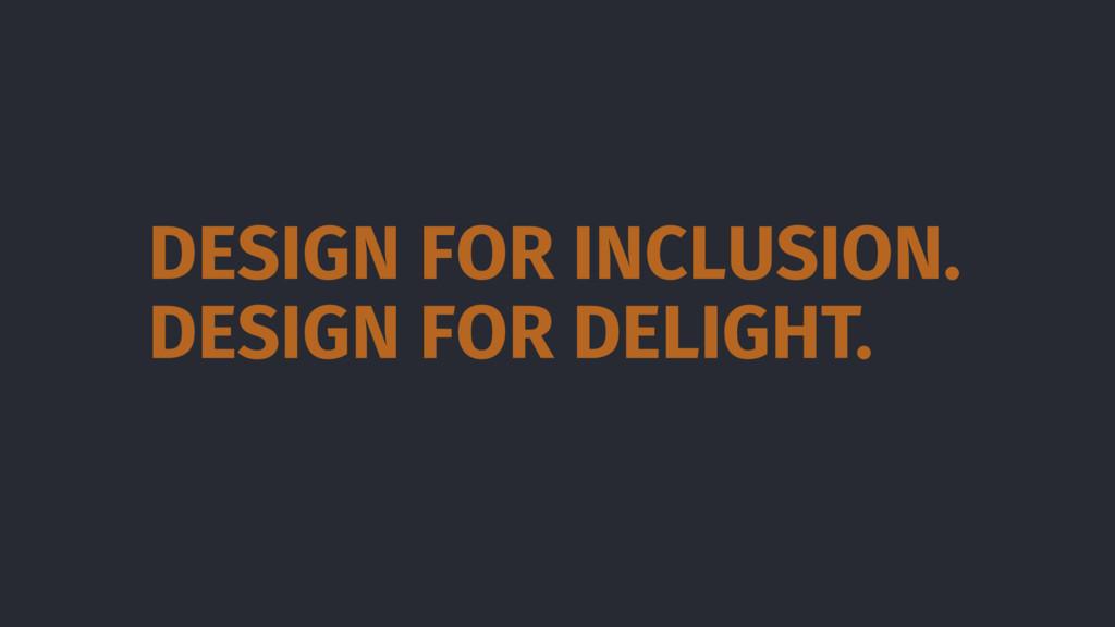 DESIGN FOR DELIGHT. DESIGN FOR INCLUSION.