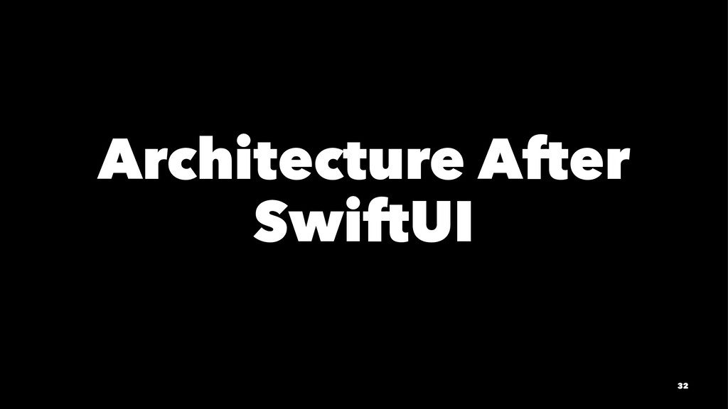 Architecture After SwiftUI 32