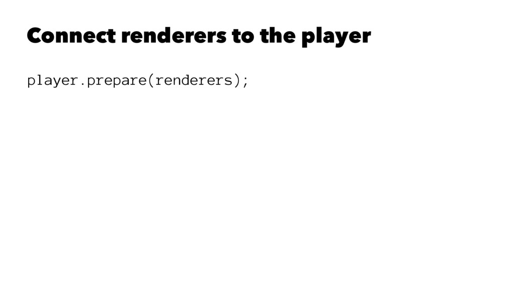 Connect renderers to the player player.prepare(...