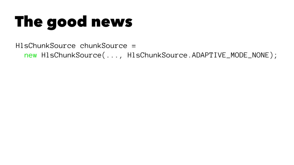 The good news HlsChunkSource chunkSource = new ...