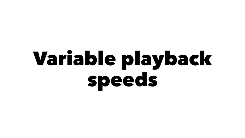 Variable playback speeds