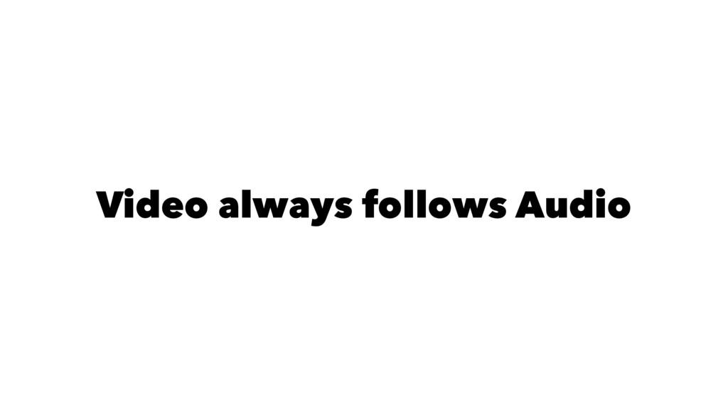 Video always follows Audio