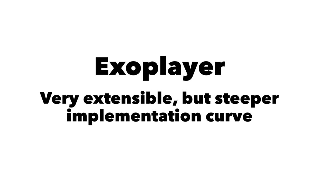 Exoplayer Very extensible, but steeper implemen...