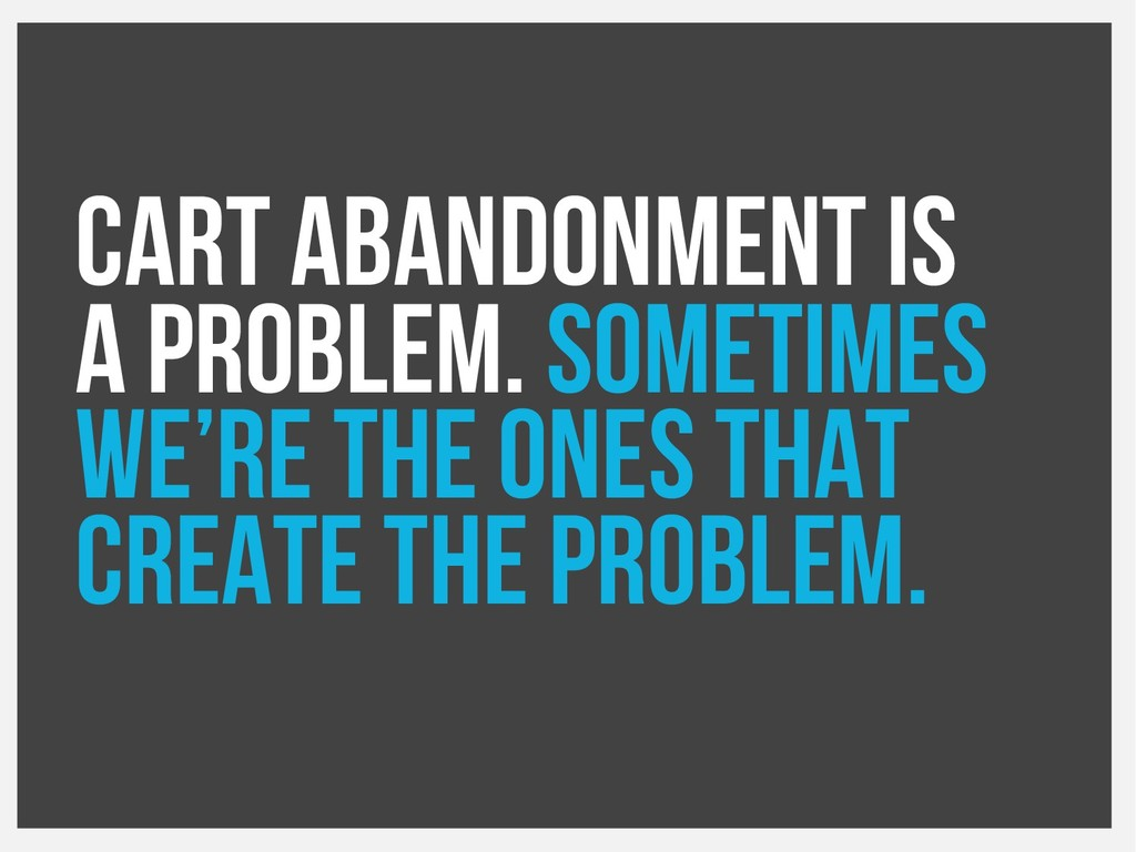 Cart abandonment is a problem. Sometimes we're ...
