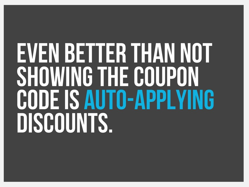 Even better than not showing the coupon code is...