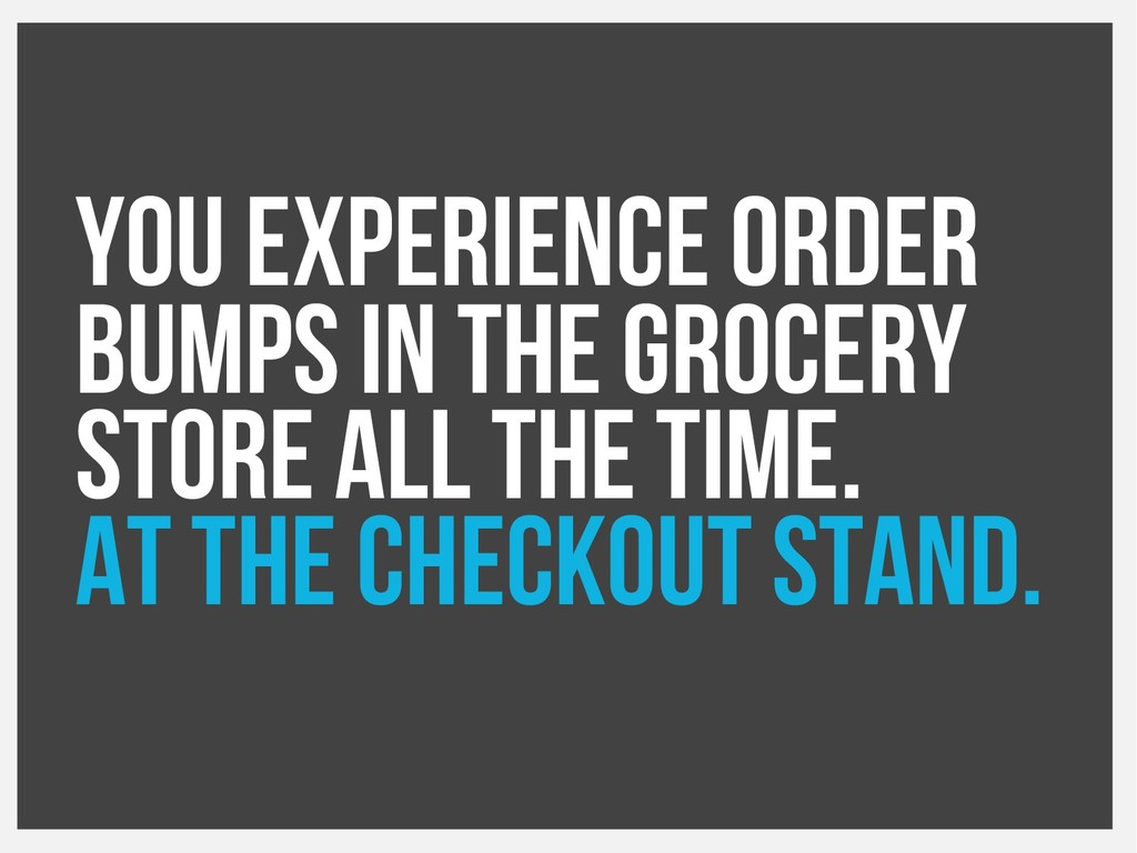 You experience order bumps in the grocery store...
