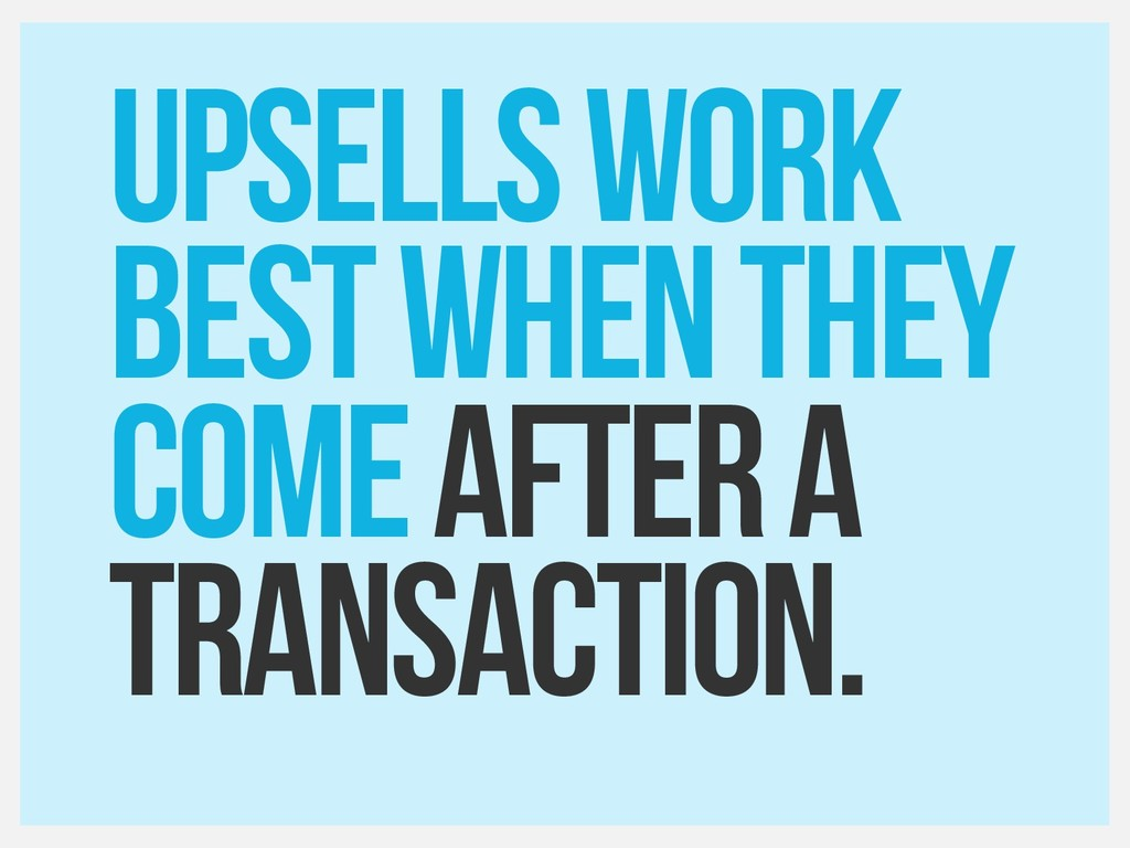 UPSELLS WORK best when they Come after a Transa...