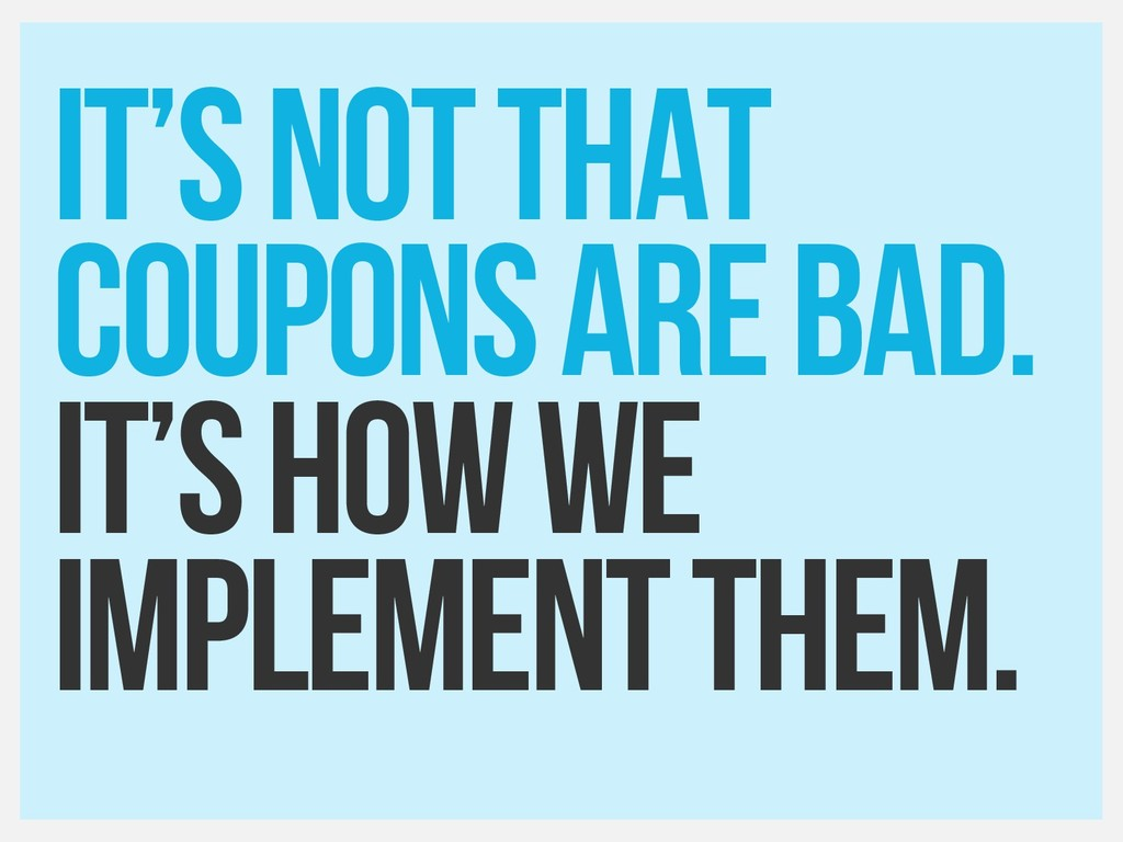 IT's not that coupons are bad. It's how we impl...
