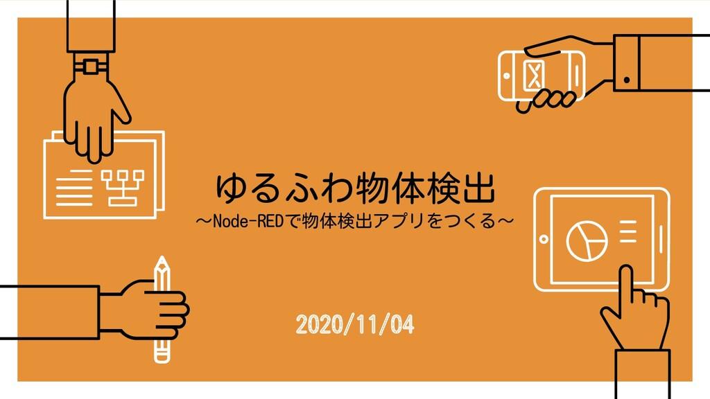 ゆるふわ物体検出 〜Node-REDで物体検出アプリをつくる〜 2020/11/04
