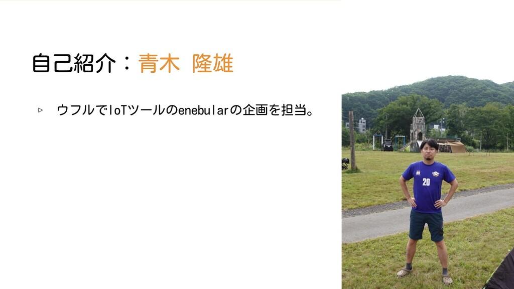 2 自己紹介:青木 隆雄 ▹ ウフルでIoTツールのenebularの企画を担当。