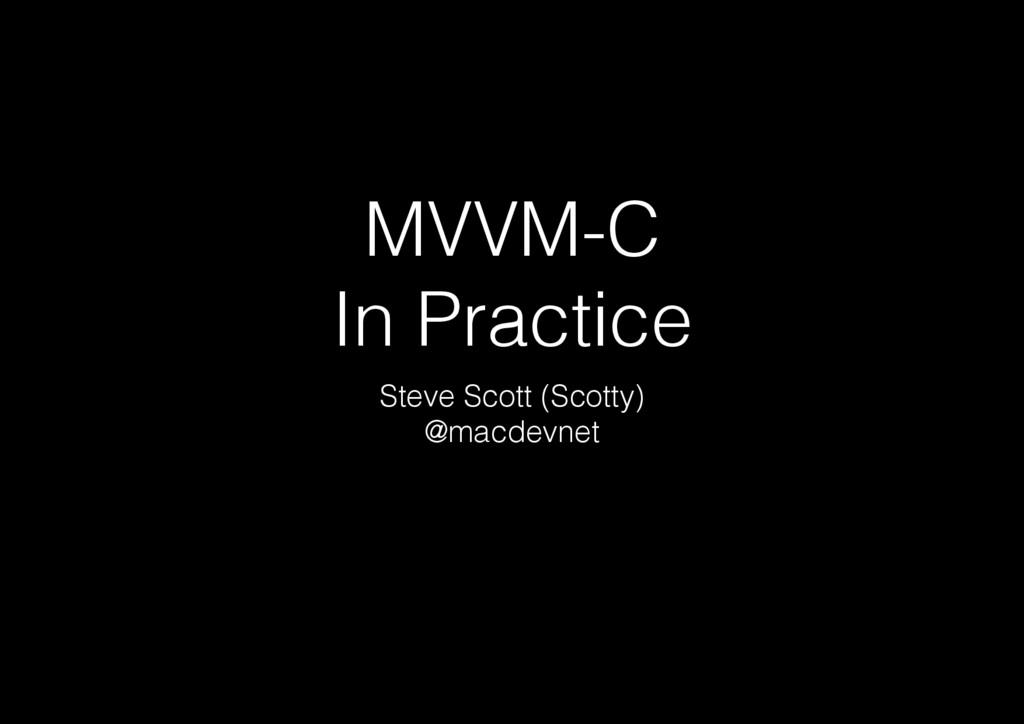 MVVM-C In Practice Steve Scott (Scotty) @macdev...