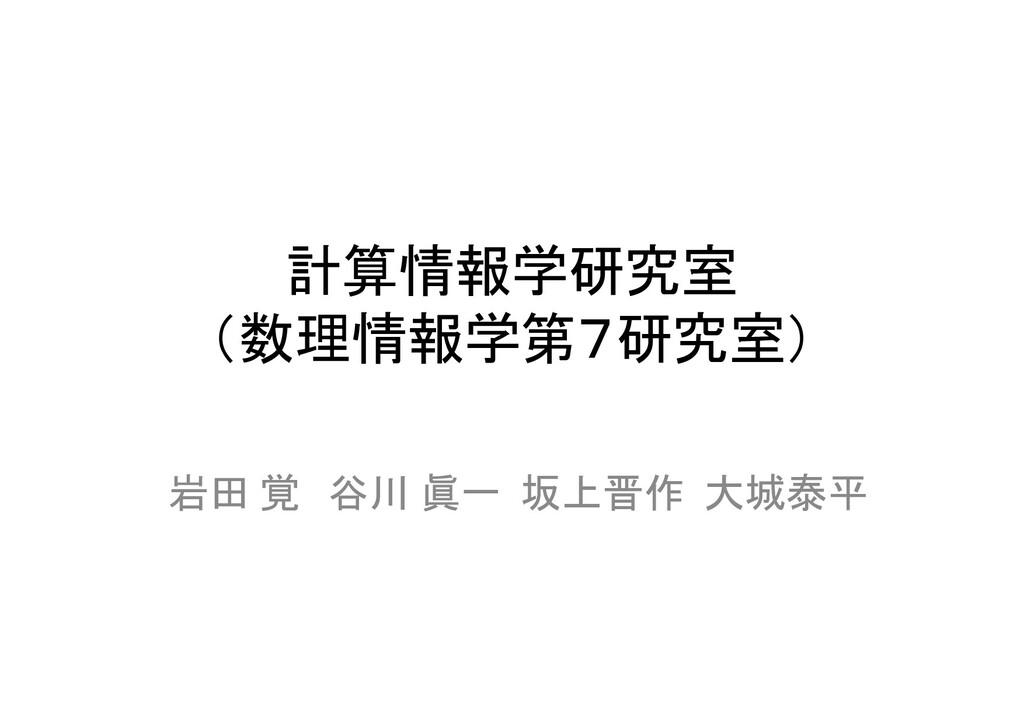 計算情報学研究室 (数理情報学第7研究室) 岩田 覚 谷川 眞一 坂上晋作 大城泰平