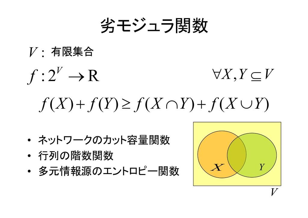 劣モジュラ関数 • ネットワークのカット容量関数 • 行列の階数関数 • 多元情報源のエントロ...