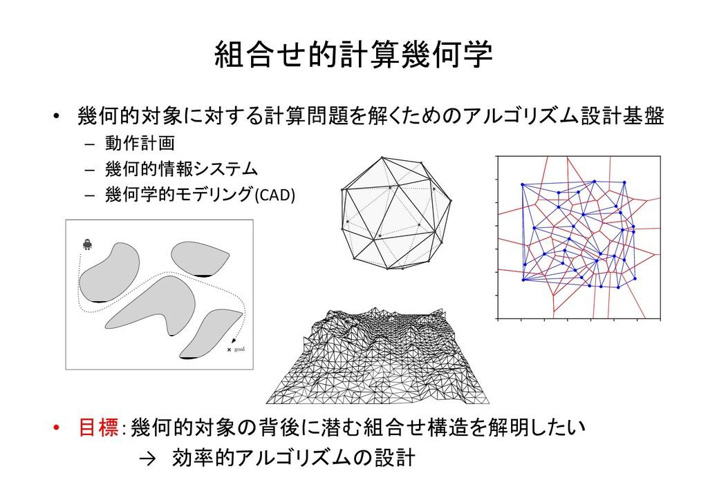 組合せ的計算幾何学 • 幾何的対象に対する計算問題を解くためのアルゴリズム設計基盤 – 動作計...