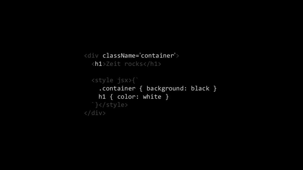 <div className='container'> <h1>Zeit rocks</h1>...