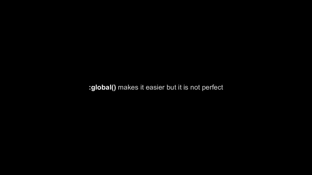 :global() makes it easier but it is not perfect