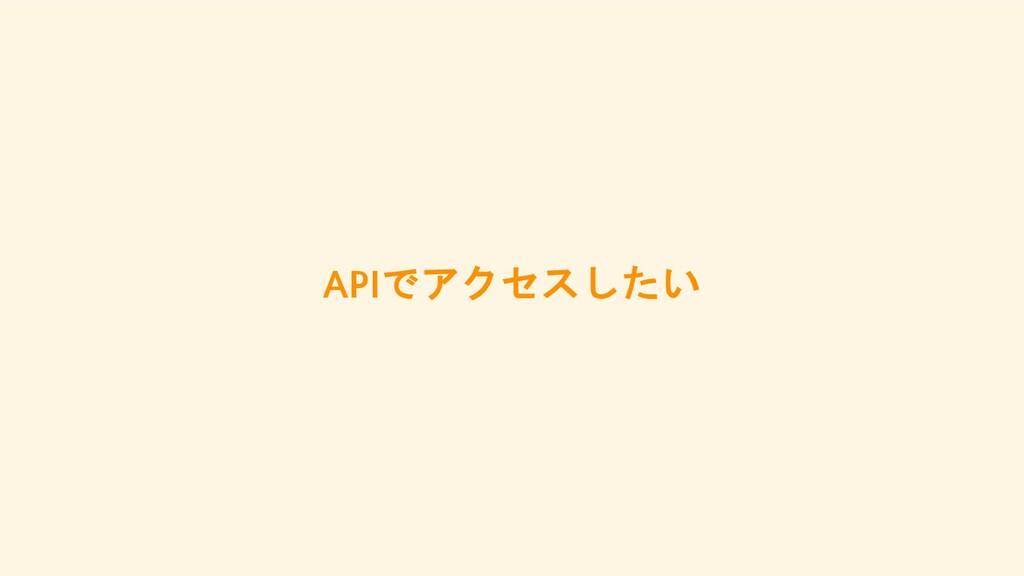 APIでアクセスしたい