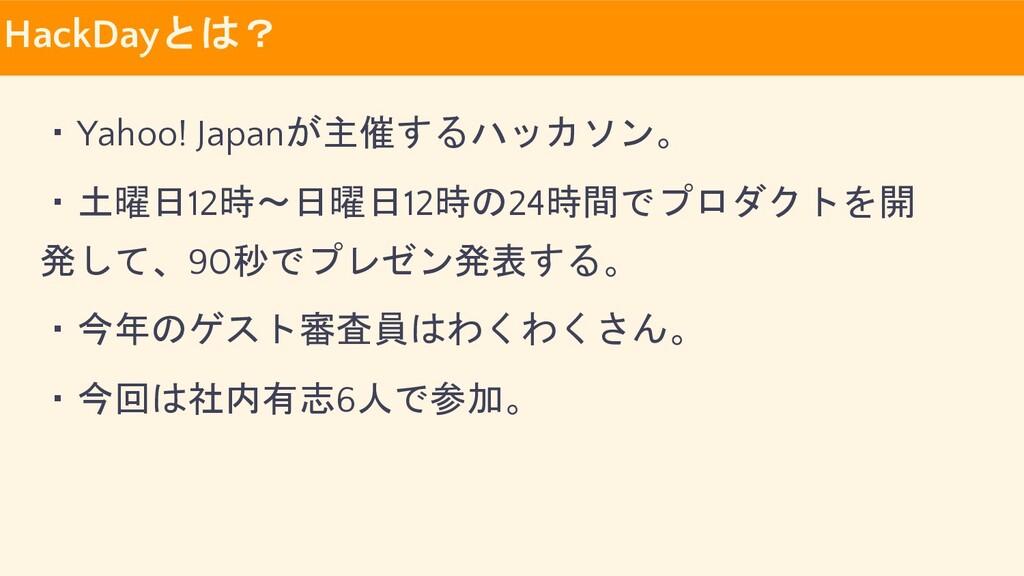 HackDayとは? ・Yahoo! Japanが主催するハッカソン。 ・土曜日12時〜日曜日...