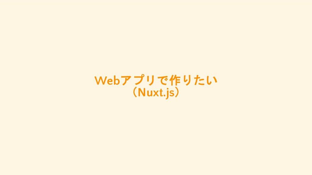 Webアプリで作りたい (Nuxt.js)