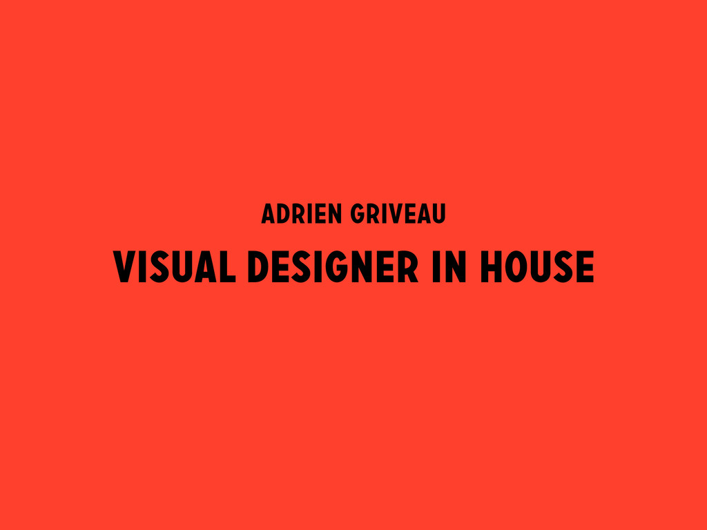 VISUAL DESIGNER IN HOUSE ADRIEN GRIVEAU
