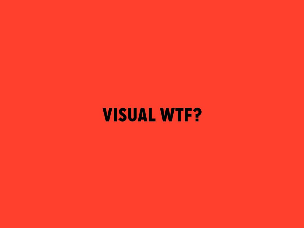 VISUAL WTF?