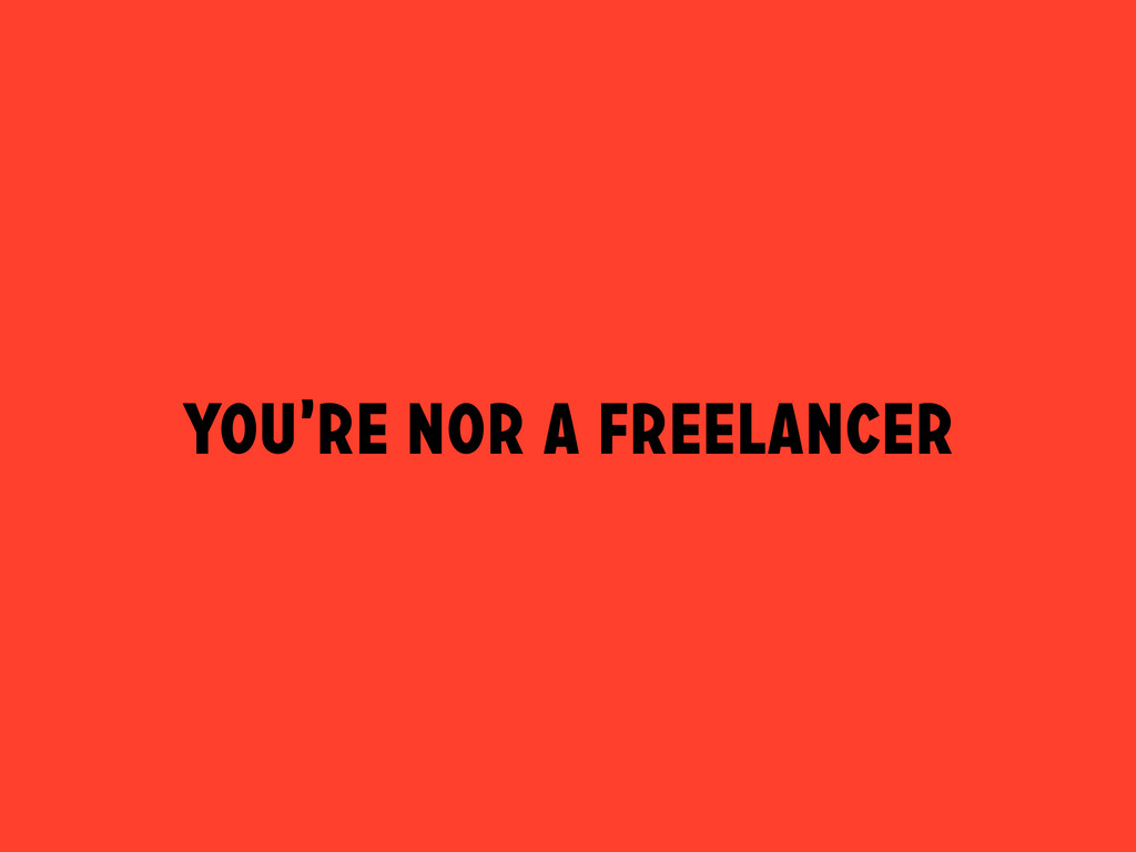 You're nor a freelancer