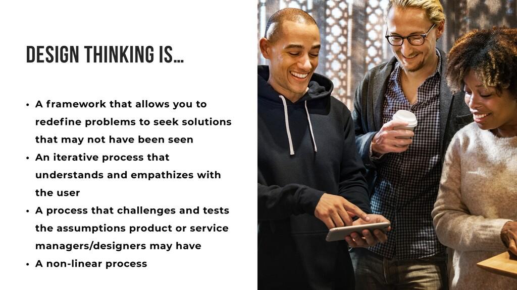 DESIGN THINKING IS… • A framework that allows y...