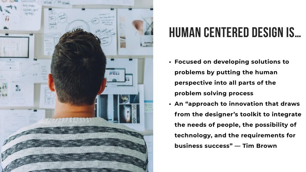 HUMAN CENTERED DESIGN IS… • Focused on developi...