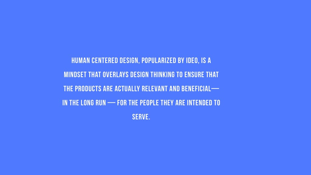 Human Centered Design, popularized by IDEO, is ...