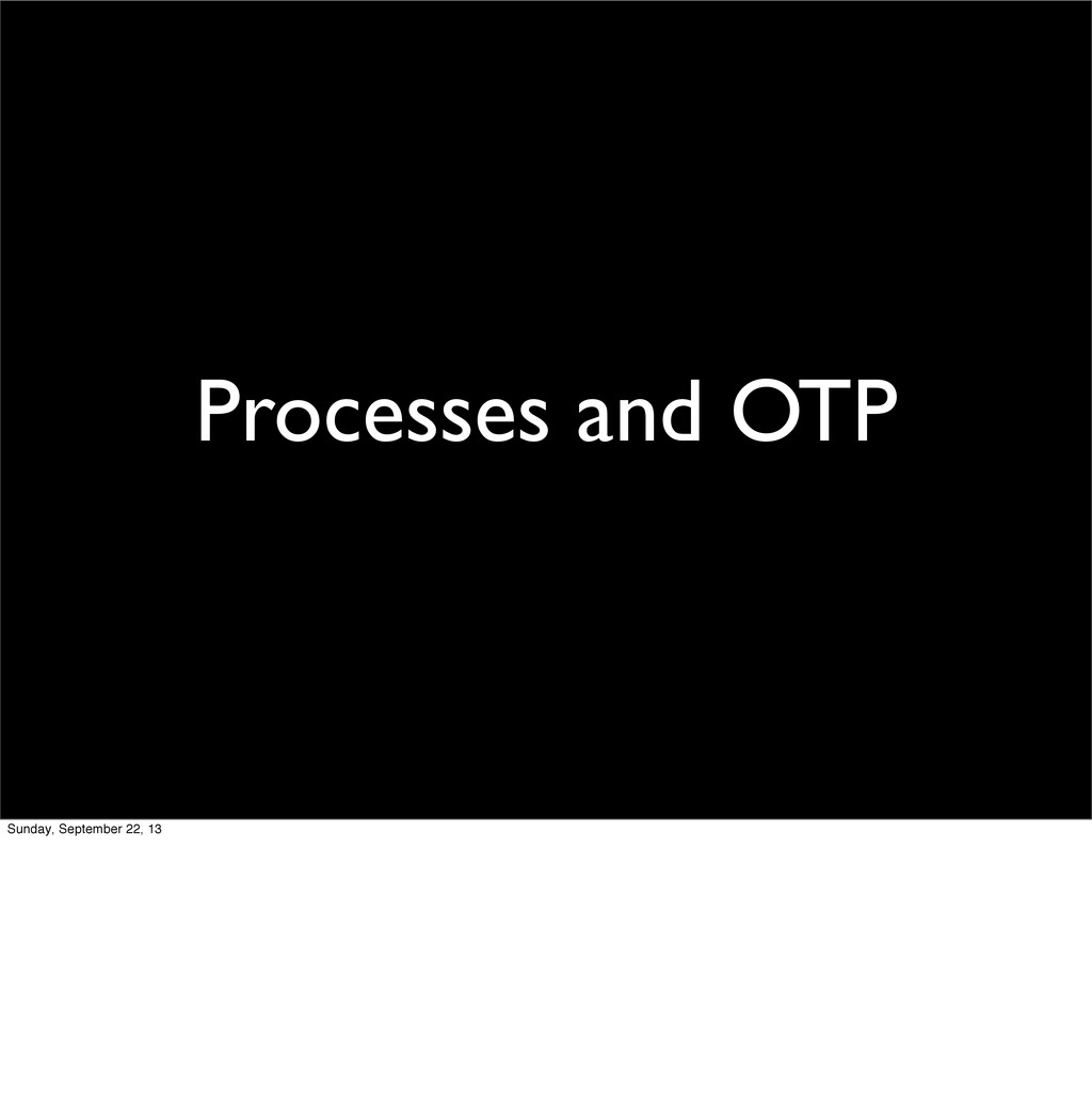 Processes and OTP Sunday, September 22, 13