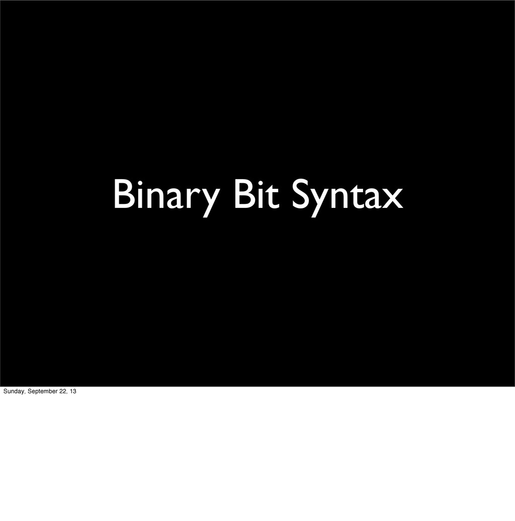 Binary Bit Syntax Sunday, September 22, 13