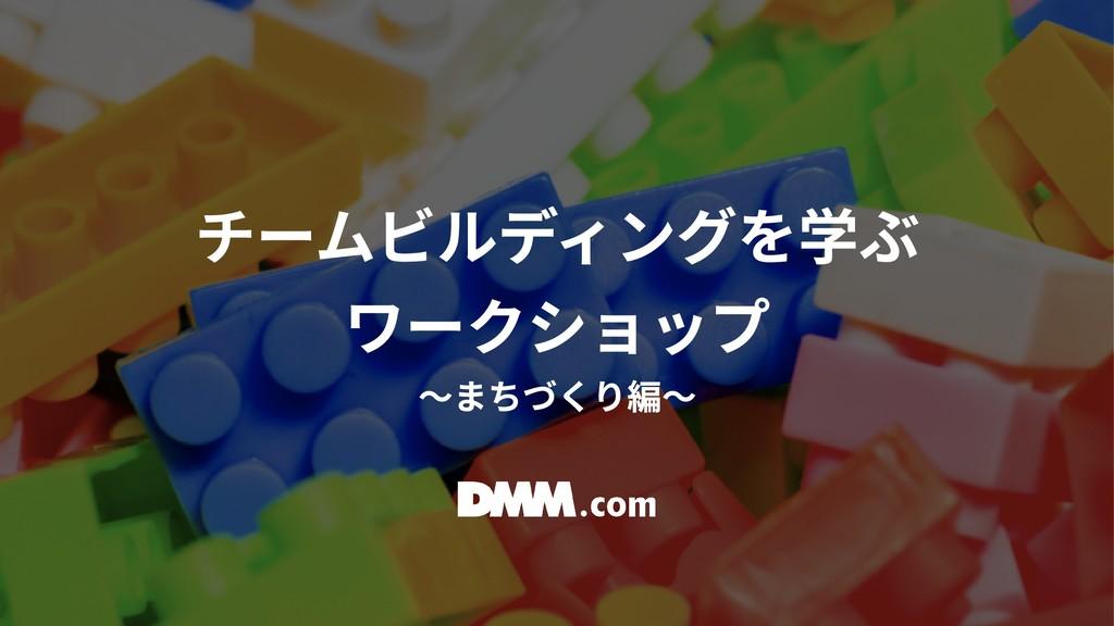 チームビルディングを学ぶ  ワークショップ  〜まちづくり編〜