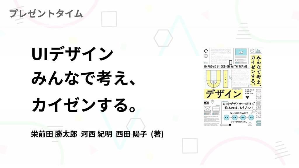 UIデザイン  みんなで考え、  カイゼンする。    栄前田 勝太郎 河西 紀明 西田 陽子...
