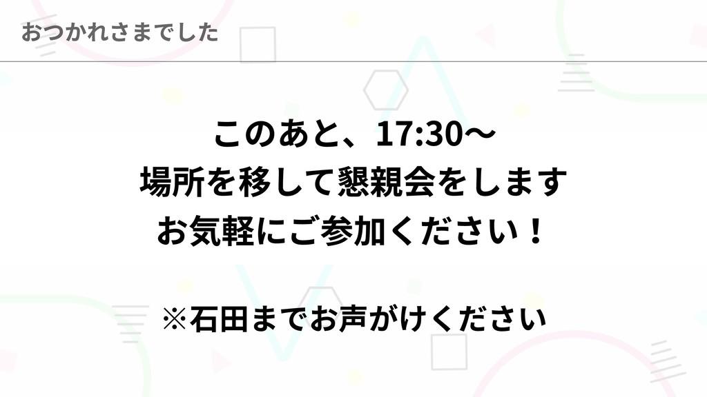 ※石田までお声がけください このあと、17:30〜  場所を移して懇親会をします  お気軽にご...