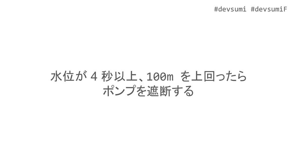 #devsumi #devsumiF 水位が 4 秒以上、100m を上回ったら ポンプを遮断...