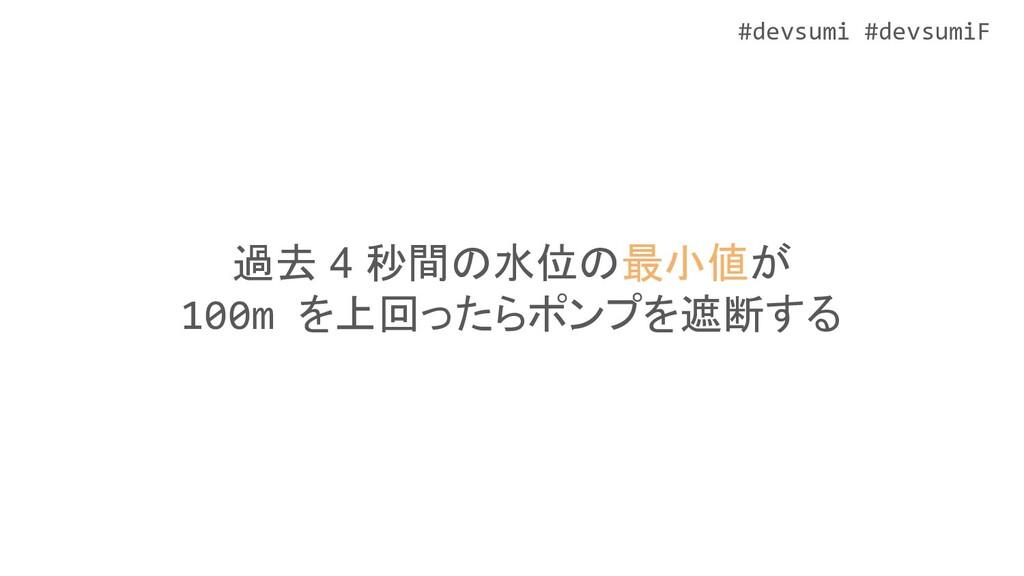 #devsumi #devsumiF 過去 4 秒間の水位の最小値が 100m を上回ったらポ...